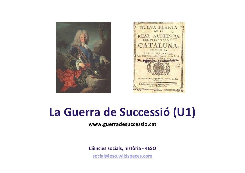 La Guerra de Successió (U1)       www.guerradesuccessio.cat       Ciències socials, història - 4ESO         socials4eso.wi...