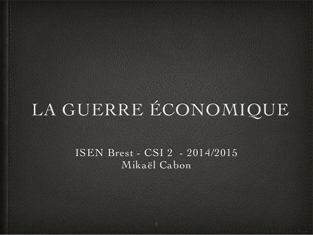 LA GUERRE ÉCONOMIQUE ISEN Brest - CSI 2 - 2014/2015 Mikaël Cabon 1