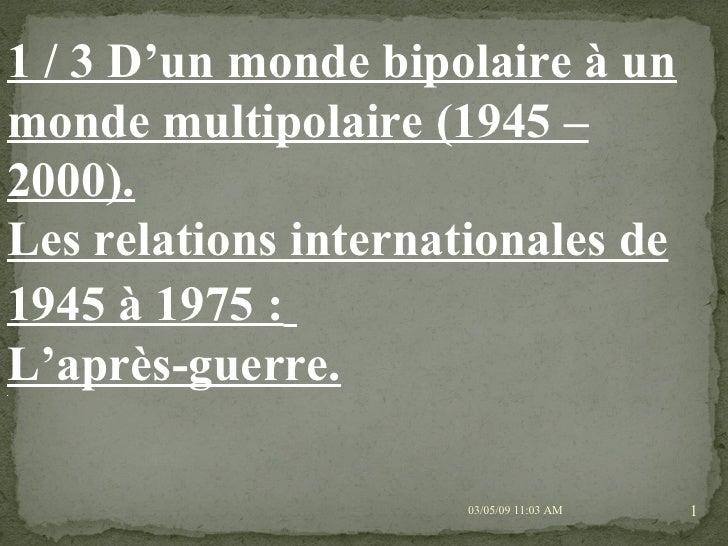 09/06/09   10:56 AM 1 / 3 D'un monde bipolaire à un monde multipolaire (1945 – 2000). Les relations internationales de 194...