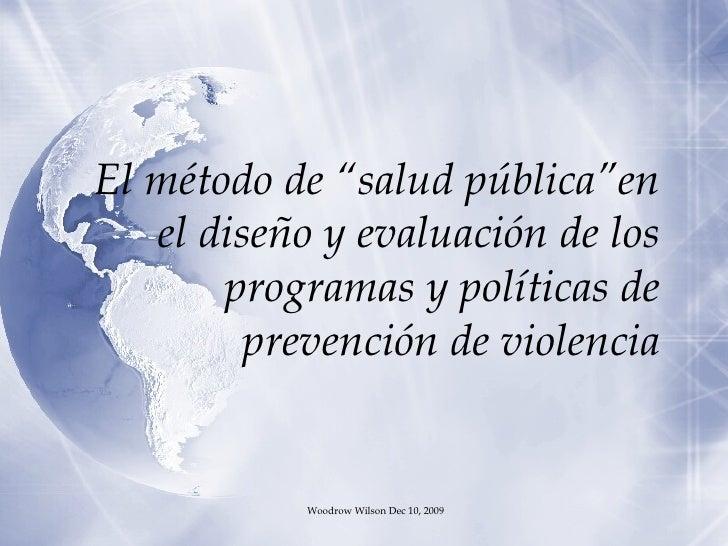 """El método de """"salud pública""""en el diseño y evaluación de los programas y políticas de prevención de violencia Woodrow Wils..."""