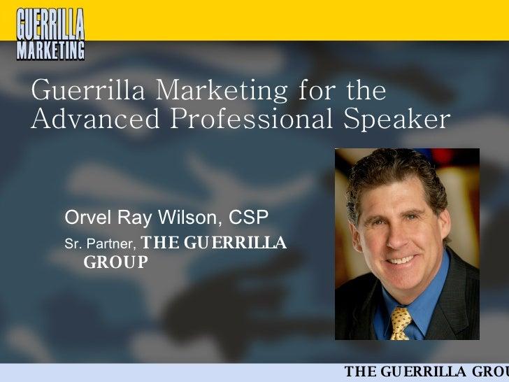 Guerrilla Marketing for the Advanced Professional Speaker <ul><li>Orvel Ray Wilson, CSP </li></ul><ul><li>Sr. Partner,  TH...
