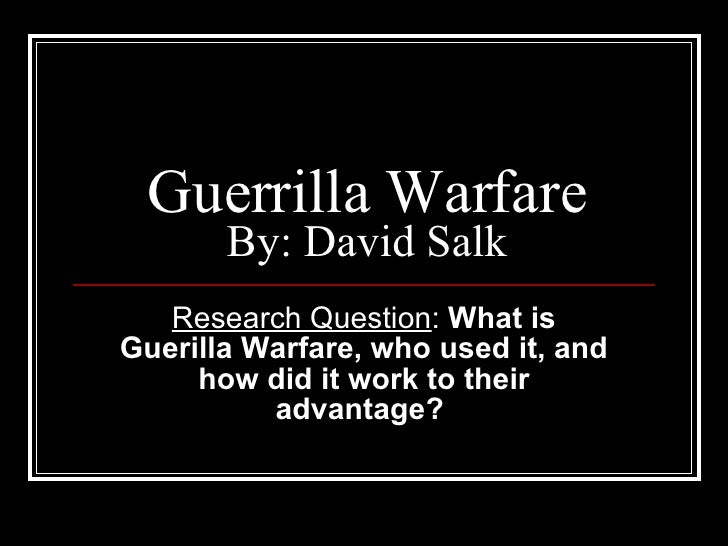 Guerrilla Warfare By: David Salk Research Question :  What is Guerilla Warfare, who used it, and how did it work to their ...