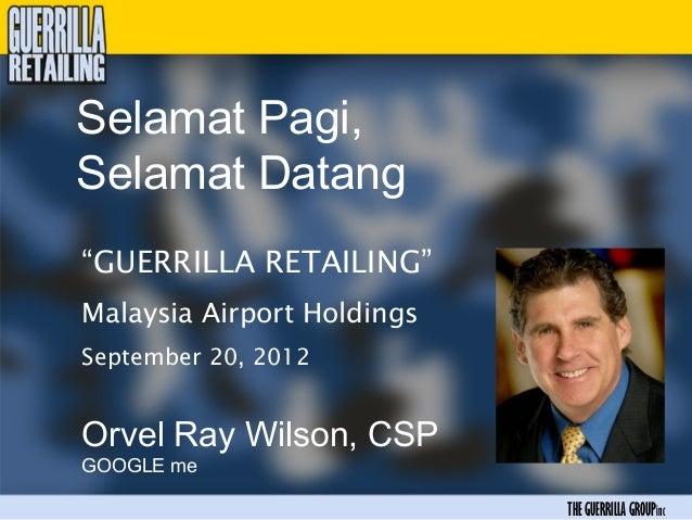 "Selamat Pagi,Selamat Datang""GUERRILLA RETAILING""Malaysia Airport HoldingsSeptember 20, 2012Orvel Ray Wilson, CSPGOOGLE me ..."