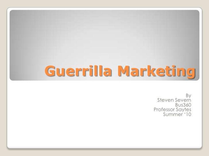 Guerrilla Marketing<br />By<br />Steven Severn<br />Bus360<br />Professor Saytes<br />Summer '10<br />