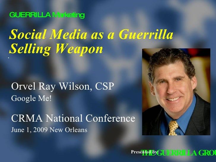 Social Media as a Guerrilla Selling Weapon <ul><li>Orvel Ray Wilson, CSP </li></ul><ul><li>Google Me! </li></ul><ul><li>CR...