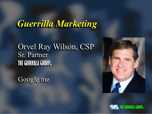 Guerrilla Marketing Orvel Ray Wilson, CSP Sr. Partner THE GUERRILLA GROUPinc Google me