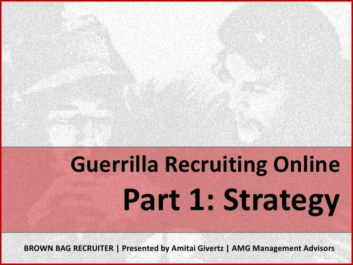 Guerrilla Recruiting Online                        Part 1: Strategy BROWN BAG RECRUITER | Presented by Amitai Givertz | AM...