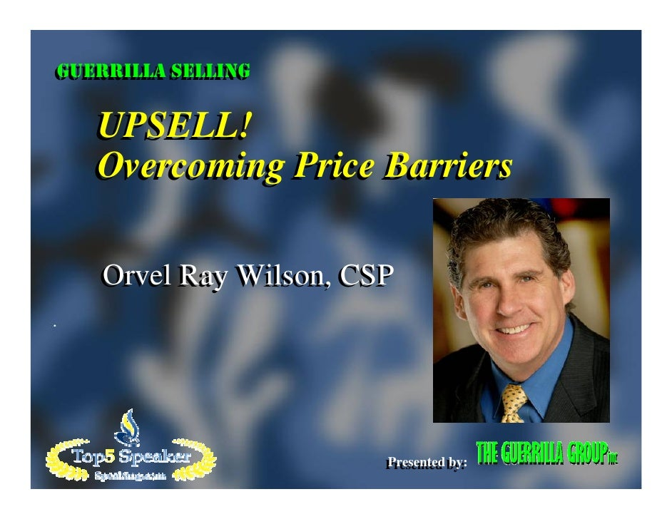 GUERRILLA SELLING GUERRILLA SELLING     UPSELL!    Overcoming Price Barriers     Orvel Ray Wilson, CSP                    ...