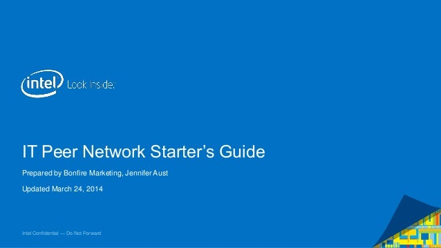 Intel Confidential — Do Not Forward IT Peer Network Starter's Guide Prepared by Bonfire Marketing, Jennifer Aust Updated M...