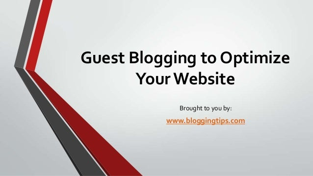 Guest Blogging to Optimize Your Website Brought to you by:  www.bloggingtips.com
