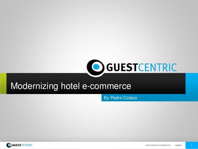 GUESTCENTRIC PROPRIETARY 10/20/10 1www.guestcentric.com By Pedro Colaco Modernizing hotel e-commerce