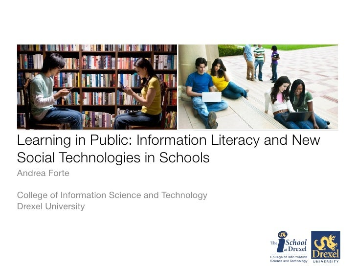 Learning in Public: Information Literacy and New Social Technologies in Schools Andrea Forte  College of Information Scien...