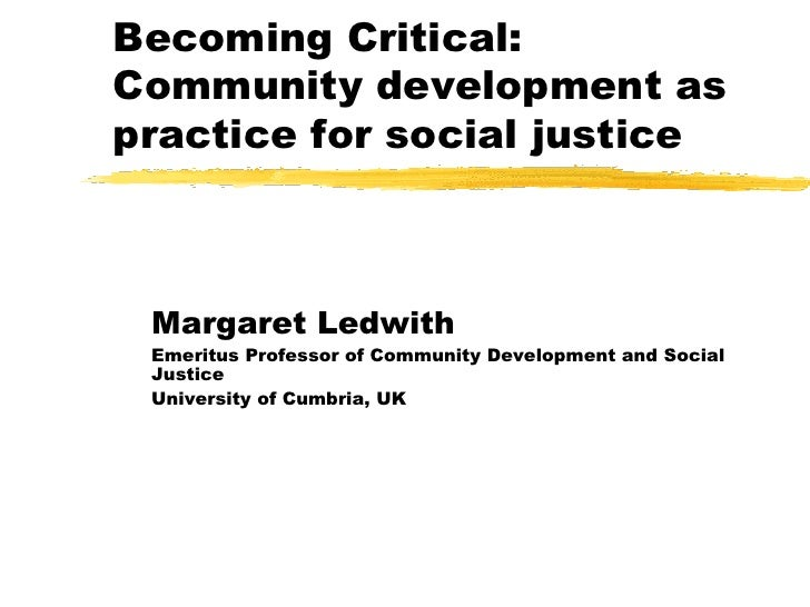 Becoming Critical: Community development as practice for social justice<br />Margaret Ledwith<br />Emeritus Professor of C...