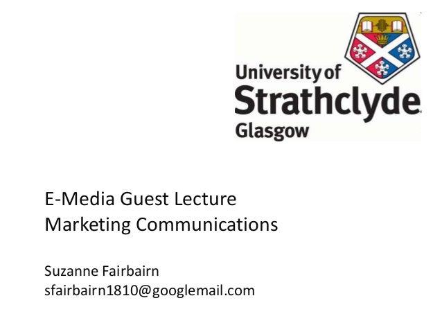E-Media Guest Lecture Marketing Communications Suzanne Fairbairn sfairbairn1810@googlemail.com