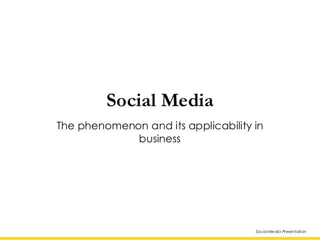 Social Media Presentation Social Media The phenomenon and its applicability in business