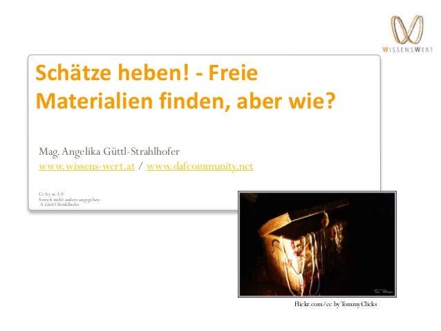 Schätze heben! - Freie Materialien finden, aber wie? Mag.Angelika Güttl-Strahlhofer www.wissens-wert.at / www.dafcommunity...