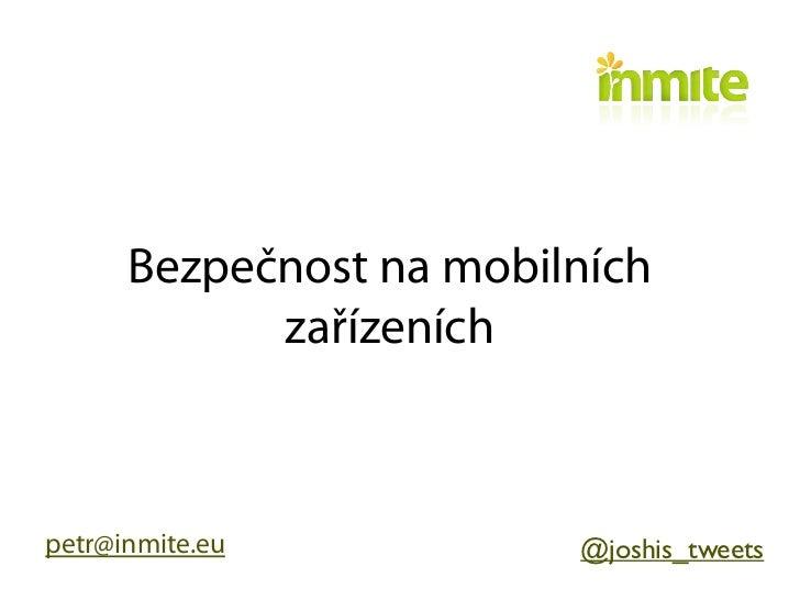 Bezpečnost na mobilních            zařízeníchpetr@inmite.eu           @joshis_tweets