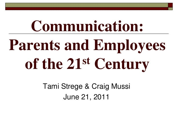 Communication: Parents and Employees of the 21st Century<br />Tami Strege & Craig Mussi<br />June 21, 2011<br />