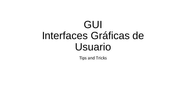GUI  Interfaces Gráficas de  Usuario  Tips and Tricks