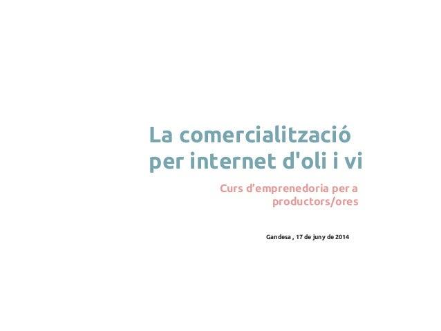 Gandesa , 17 de juny de 2014 La comercialització per internet d'oli i vi Curs d'emprenedoria per a productors/ores