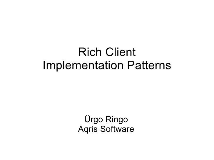 Rich Client Implementation Patterns Ürgo Ringo Aqris Software