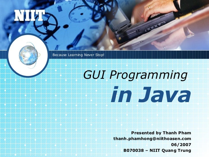 GUI Programming   in Java Presented by Thanh Pham [email_address] 06/2007 B070038 – NIIT Quang Trung Because Learning Neve...