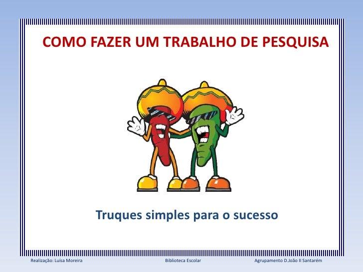 COMO FAZER UM TRABALHO DE PESQUISA                            Truques simples para o sucessoRealização: Luísa Moreira     ...