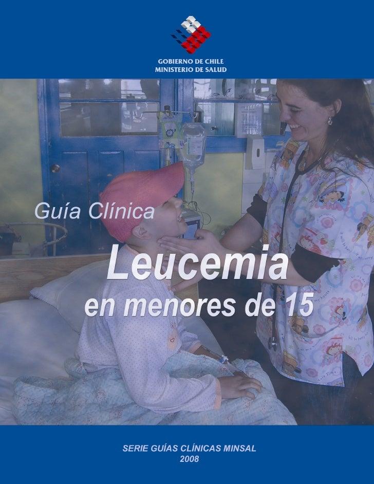 Guía Clínica 2008 Leucemia en personas menores de 15 años   MINISTERIO DE SALUD. Guía Clínica LEUCEMIA EN PERSONAS MENORES...
