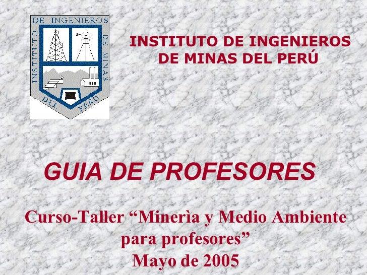 """INSTITUTO DE INGENIEROS DE MINAS DEL PERÚ   Curso-Taller """"Minerìa y Medio Ambiente para profesores"""" Mayo de 2005 GUIA DE P..."""