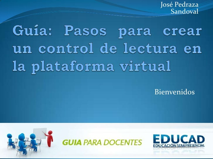 José Pedraza Sandoval<br />Guía: Pasos para crear un control de lectura en la plataforma virtual<br />Bienvenidos<br />