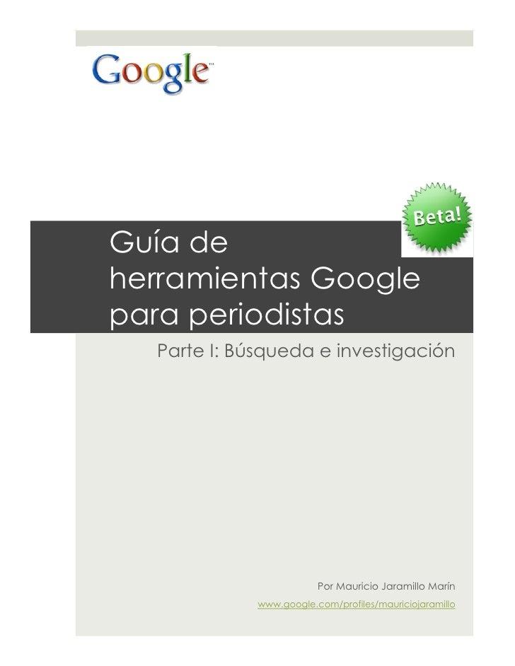 Guía de herramientas Google para periodistas   Parte I: Búsqueda e investigación                              Por Mauricio...