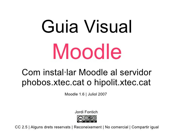 Guia Visual Moodle Com instal·lar Moodle al servidor phobos.xtec.cat o hipolit.xtec.cat  Jordi Fontich CC 2.5 | Alguns dre...