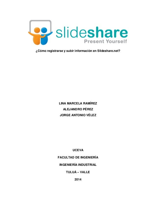 ¿Cómo registrarse y subir información en Slideshare.net? LINA MARCELA RAMÍREZ ALEJANDRO PÉREZ JORGE ANTONIO VÉLEZ UCEVA FA...