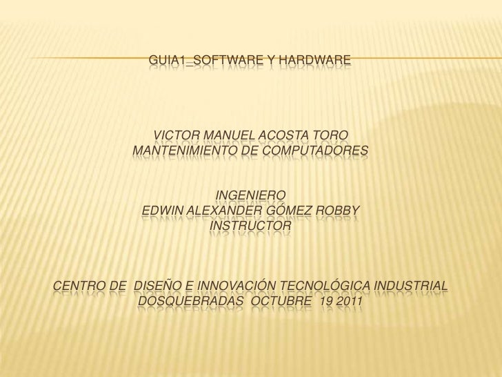 GUIA1_SOFTWARE Y HARDWARE            VICTOR MANUEL ACOSTA TORO          MANTENIMIENTO DE COMPUTADORES                     ...