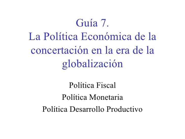 Guía 7. La Política Económica de la concertación en la era de la globalización Política Fiscal Política Monetaria Política...