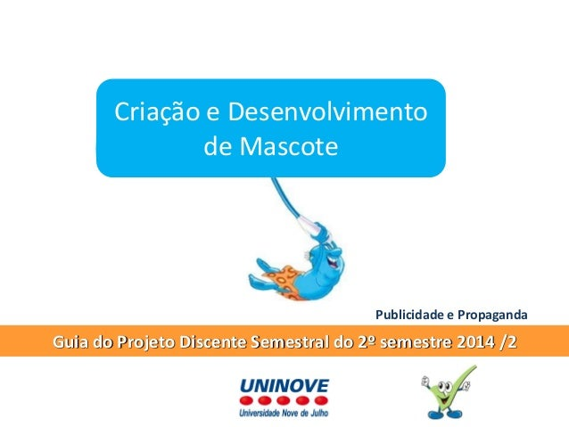 Guia do Projeto Discente Semestral do 2º semestre 2014 /2  Criação e Desenvolvimento de Mascote  Publicidade e Propaganda