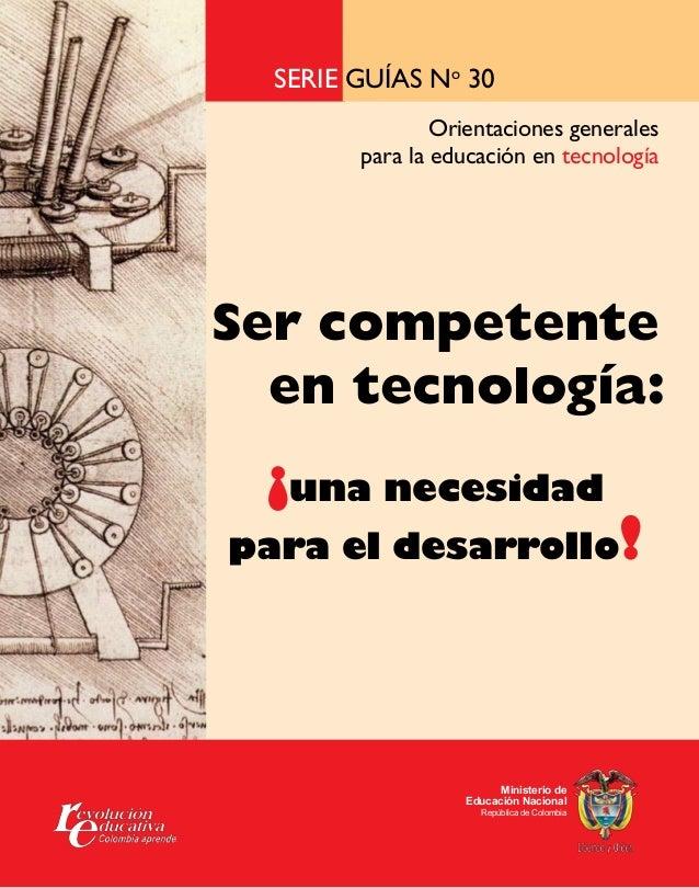 Serie guías No 30 Orientaciones generales para la educación en tecnología  Ser competente en tecnología:  ¡una necesidad  ...