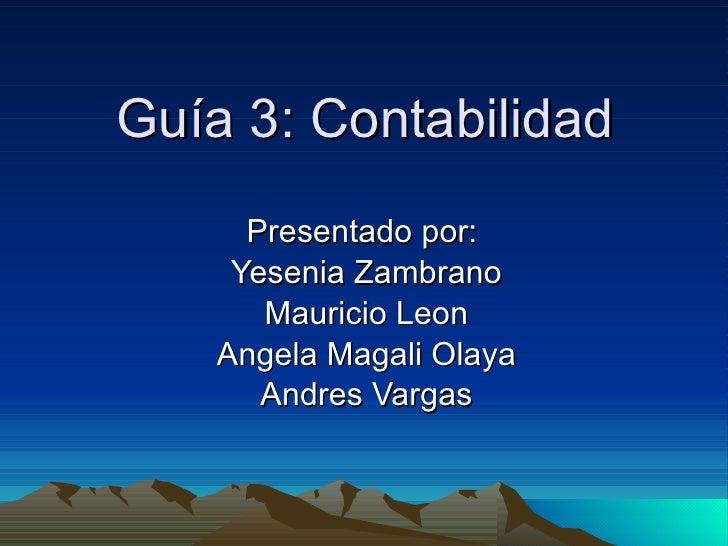 Guía 3: Contabilidad Presentado por:  Yesenia Zambrano Mauricio Leon Angela Magali Olaya Andres Vargas