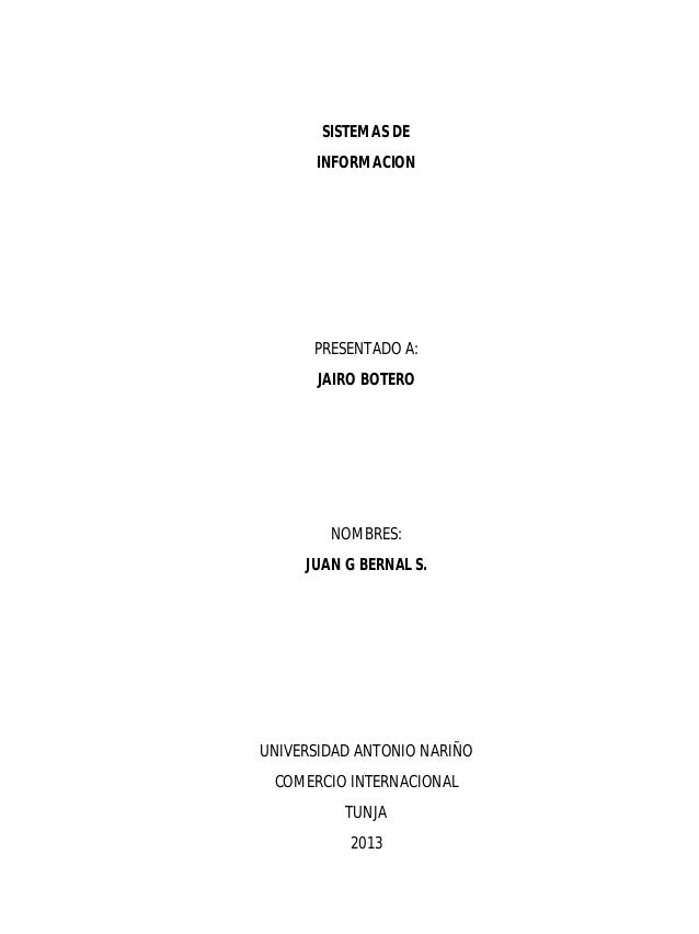 SISTEMAS DE INFORMACION  PRESENTADO A: JAIRO BOTERO  NOMBRES: JUAN G BERNAL S.  UNIVERSIDAD ANTONIO NARIÑO COMERCIO INTERN...