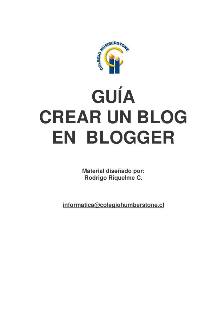 GUÍA CREAR UN BLOG  EN BLOGGER         Material diseñado por:         Rodrigo Riquelme C.      informatica@colegiohumberst...