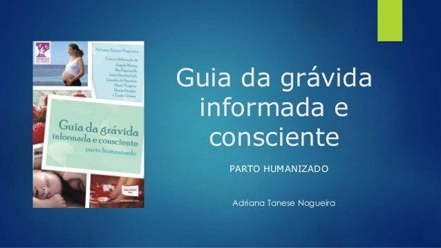 Guia da grávida informada e consciente PARTO HUMANIZADO Adriana Tanese Nogueira