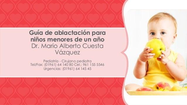 Guía de ablactación para niños menores de un año Dr. Mario Alberto Cuesta Vázquez Pediatría - Cirujano pediatra Tel/Fax: (...