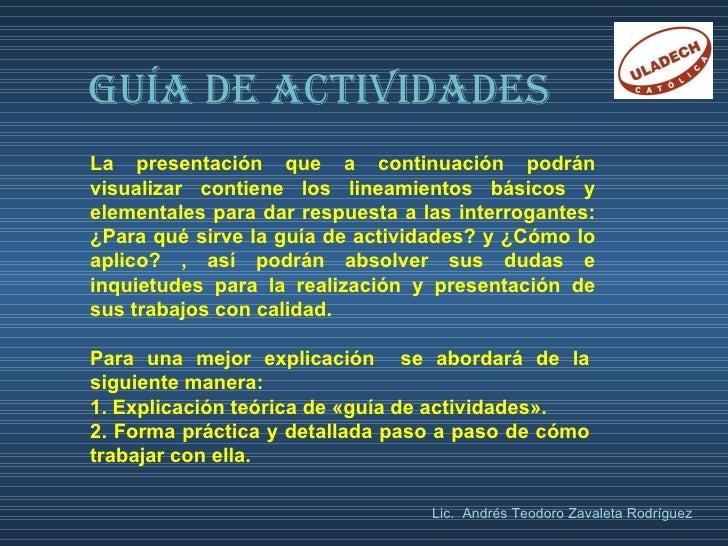 GUÍA DE ACTIVIDADES La presentación que a continuación podrán visualizar contiene los lineamientos básicos y elementales p...