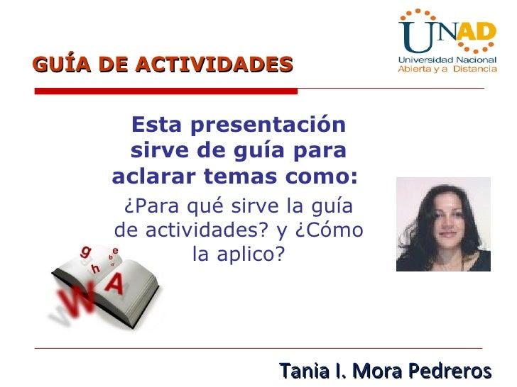 GUÍA DE ACTIVIDADES  Esta presentación sirve de guía para aclarar temas como:  ¿Para qué sirve la guía de actividades? y ¿...