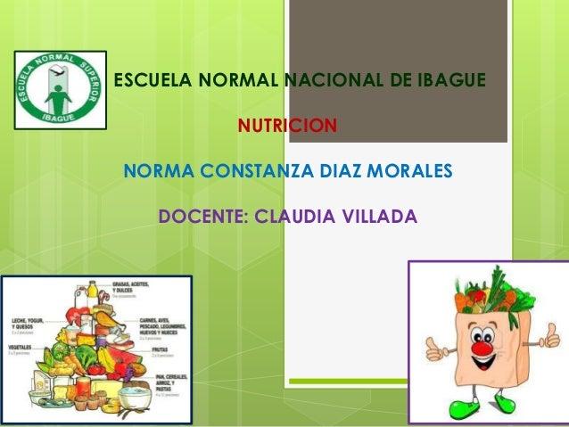 ESCUELA NORMAL NACIONAL DE IBAGUENUTRICIONNORMA CONSTANZA DIAZ MORALESDOCENTE: CLAUDIA VILLADA