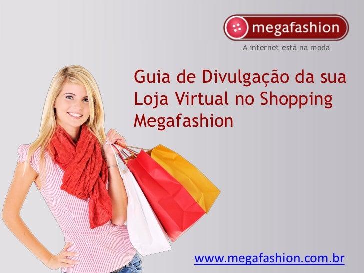 A internet está na modaGuia de Divulgação da suaLoja Virtual no ShoppingMegafashion       www.megafashion.com.br