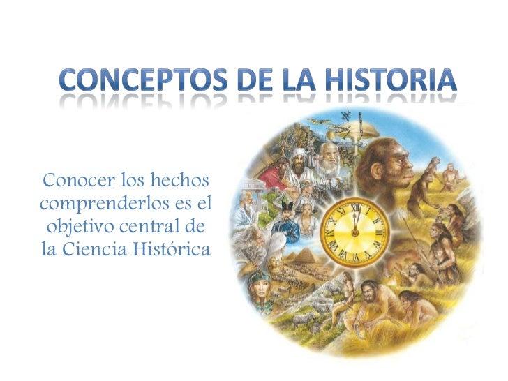 CONCEPTOS DE LA HISTORIA<br />Conocer los hechos comprenderlos es el objetivo central de la Ciencia Histórica<br />