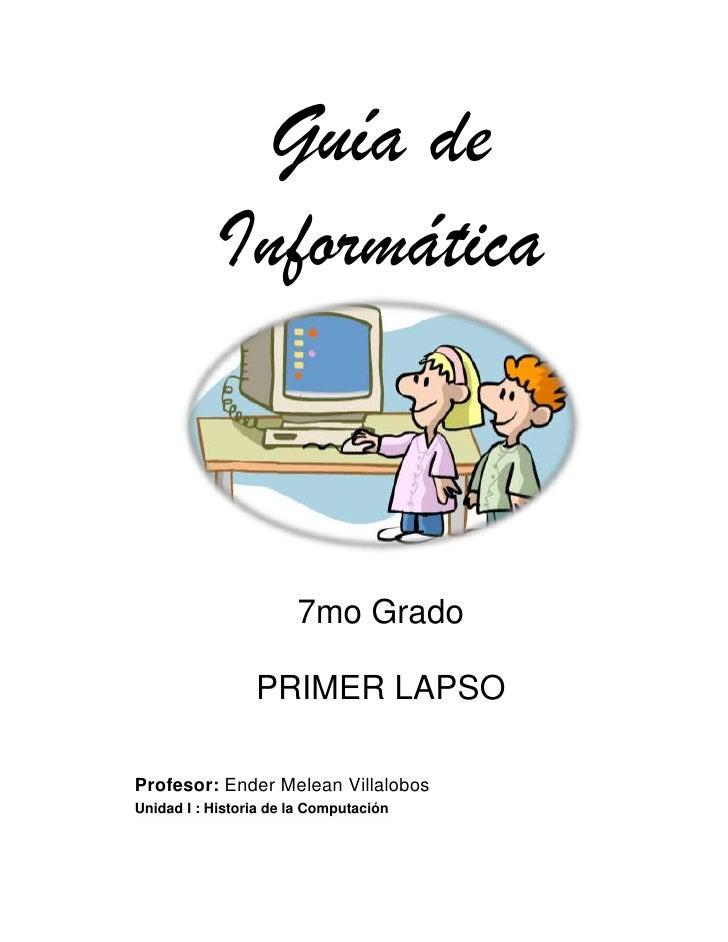 Guía de Informática<br />7mo Grado<br />PRIMER LAPSO<br />Profesor: Ender Melean Villalobos<br />Unidad I : Historia de la...