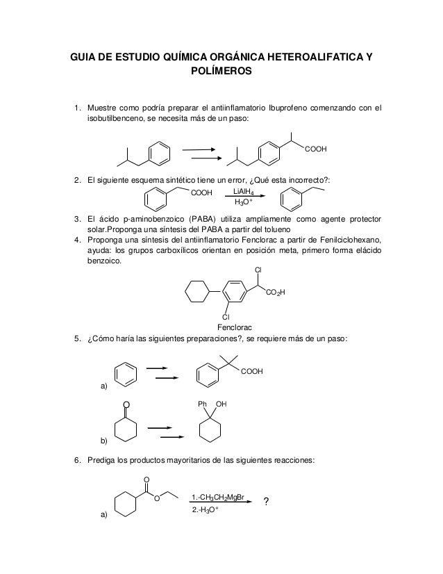 GUIA DE ESTUDIO QUÍMICA ORGÁNICA HETEROALIFATICA Y POLÍMEROS 1. Muestre como podría preparar el antiinflamatorio Ibuprofen...