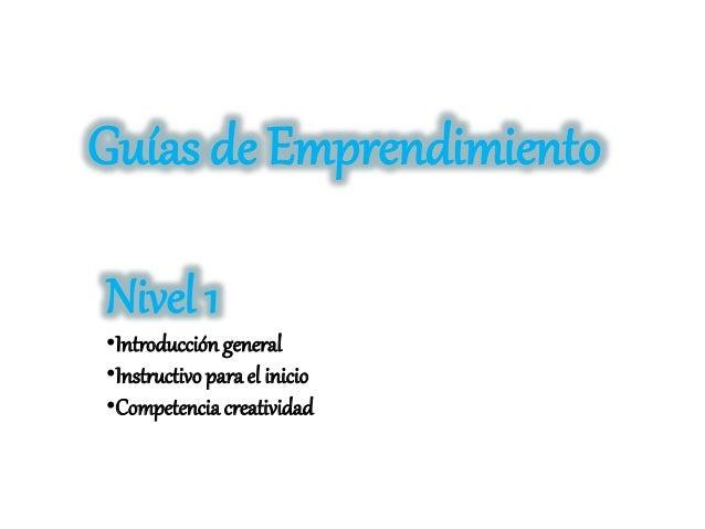 Guías de Emprendimiento Nivel 1 •Introducción general •Instructivo para el inicio •Competencia creatividad